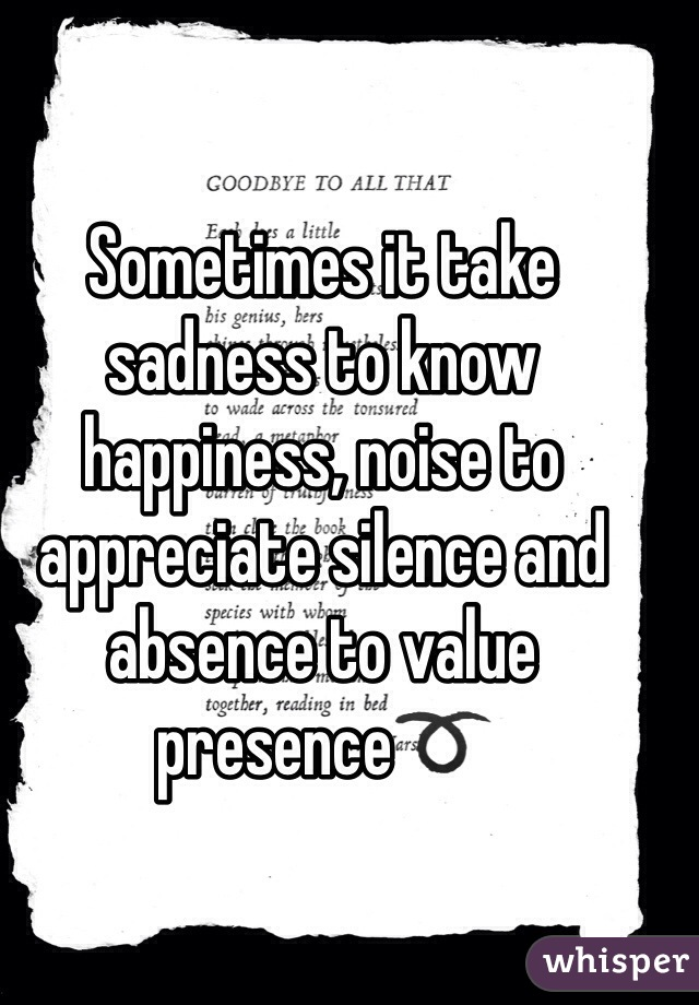Sometimes it take sadness to know happiness, noise to appreciate silence and absence to value presence➰