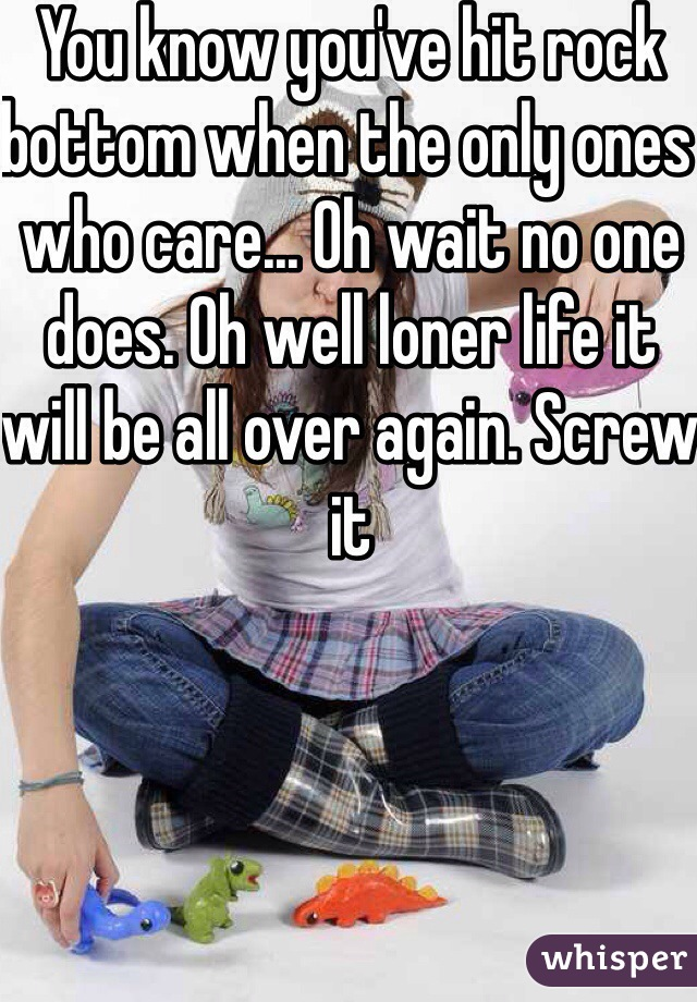 You know you've hit rock bottom when the only ones who care... Oh wait no one does. Oh well loner life it will be all over again. Screw it