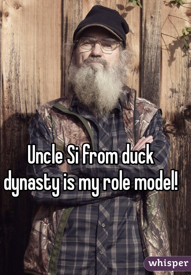 Uncle Si from duck dynasty is my role model!