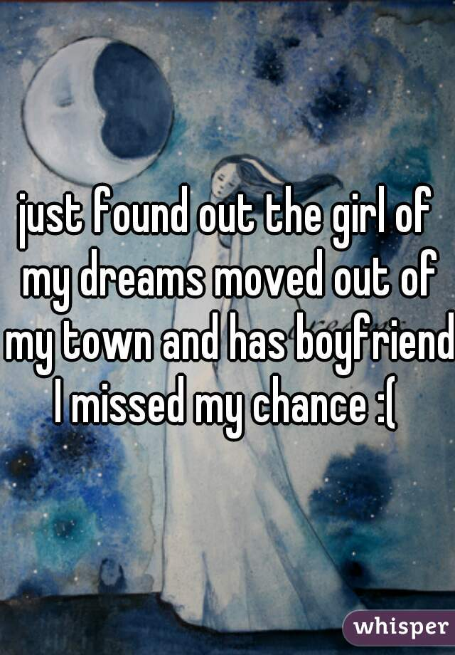 just found out the girl of my dreams moved out of my town and has boyfriend I missed my chance :(
