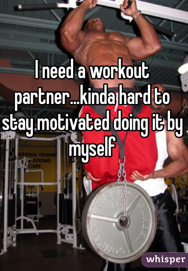 I need a workout partner...kinda hard to stay motivated doing it by myself