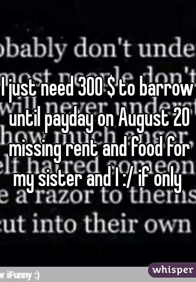 I just need 300 $ to barrow until payday on August 20 missing rent and food for my sister and I :/ if only