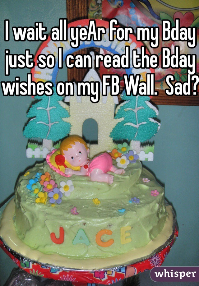 I wait all yeAr for my Bday just so I can read the Bday wishes on my FB Wall.  Sad?