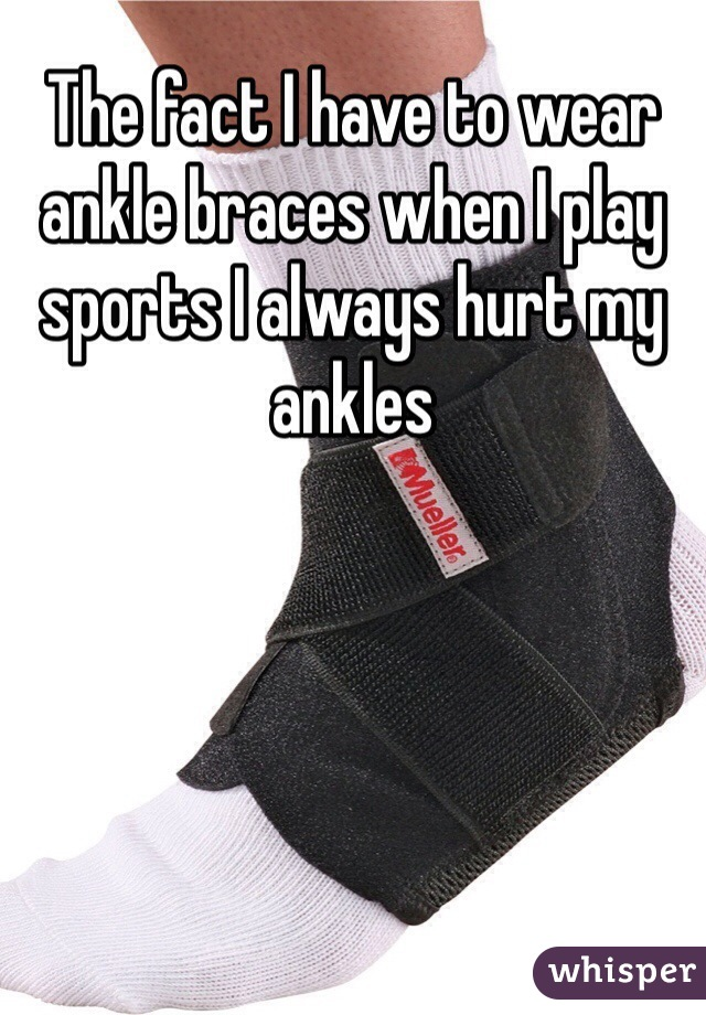 The fact I have to wear ankle braces when I play sports I always hurt my ankles