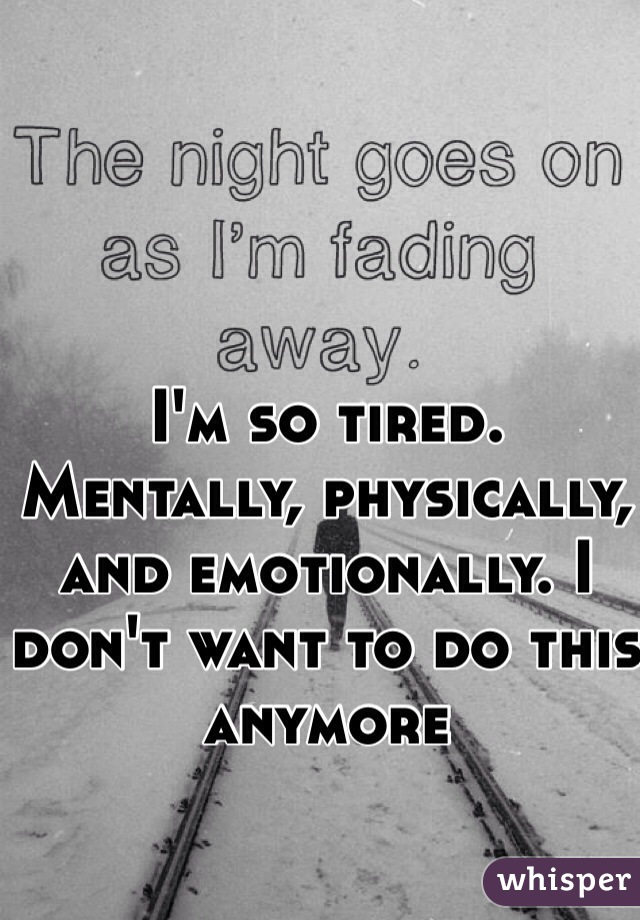 I'm so tired. Mentally, physically, and emotionally. I don't want to do this anymore
