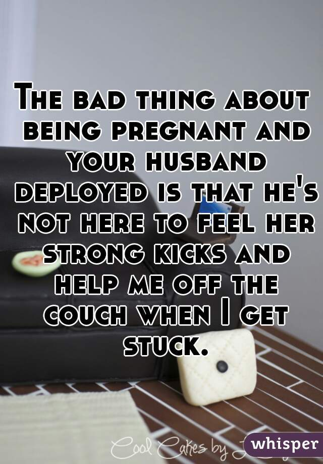The bad thing about being pregnant and your husband deployed is that he's not here to feel her strong kicks and help me off the couch when I get stuck.