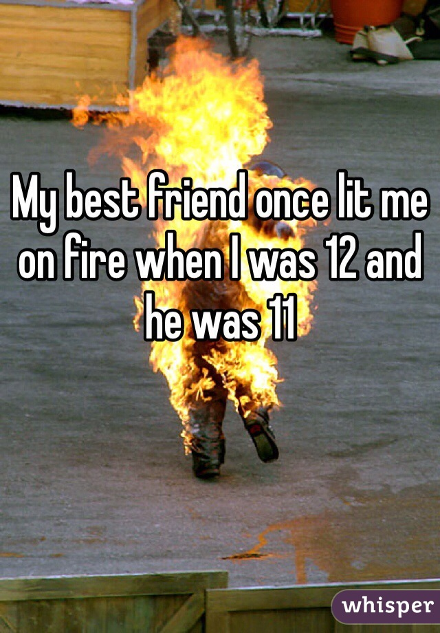 My best friend once lit me on fire when I was 12 and he was 11