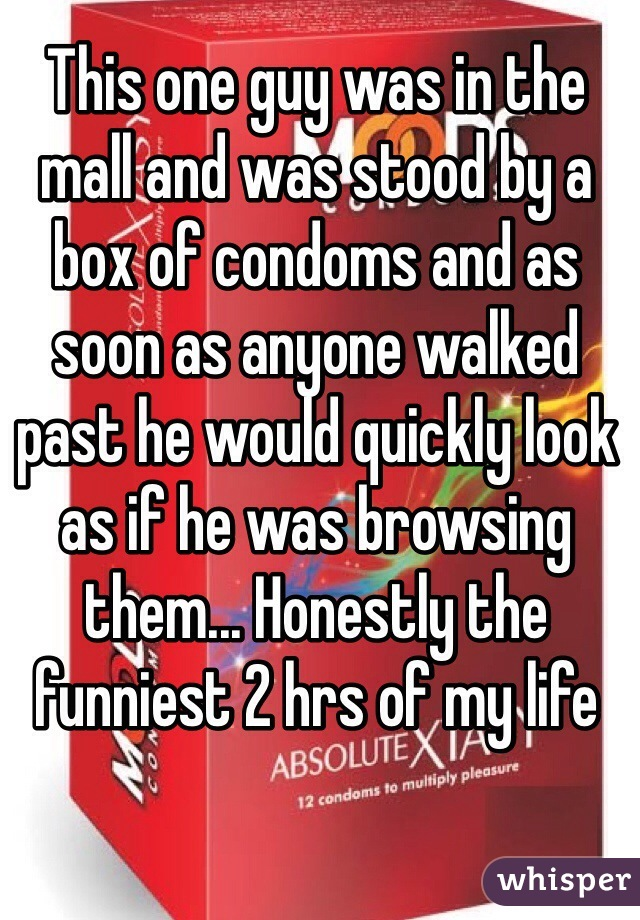 This one guy was in the mall and was stood by a box of condoms and as soon as anyone walked past he would quickly look as if he was browsing them... Honestly the funniest 2 hrs of my life