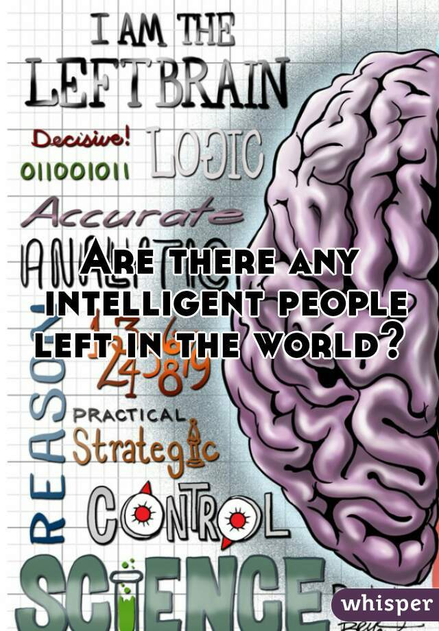 Are there any intelligent people left in the world?