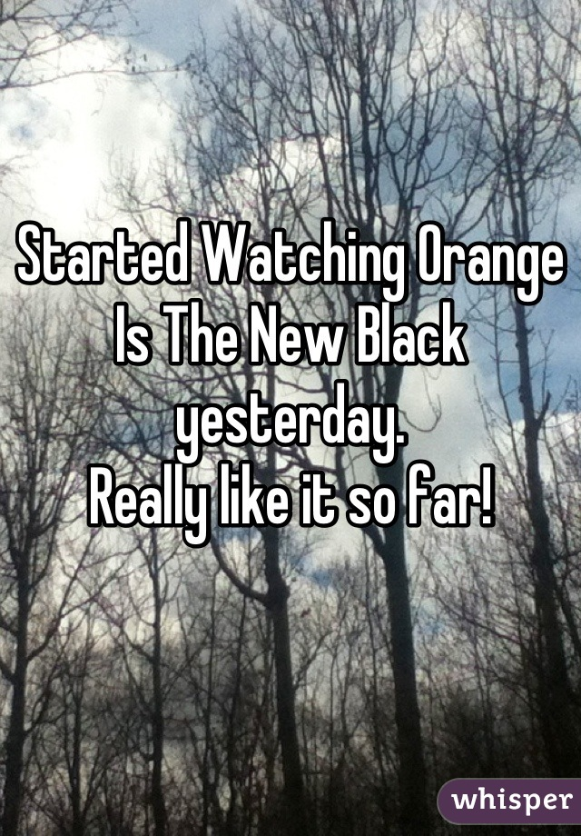 Started Watching Orange Is The New Black yesterday. Really like it so far!