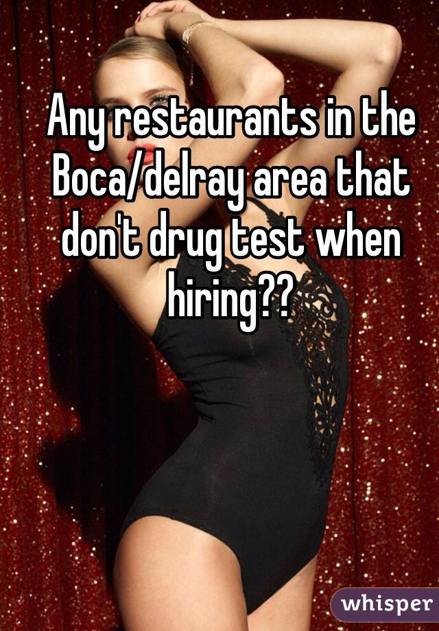 Any restaurants in the Boca/delray area that don't drug test when hiring??