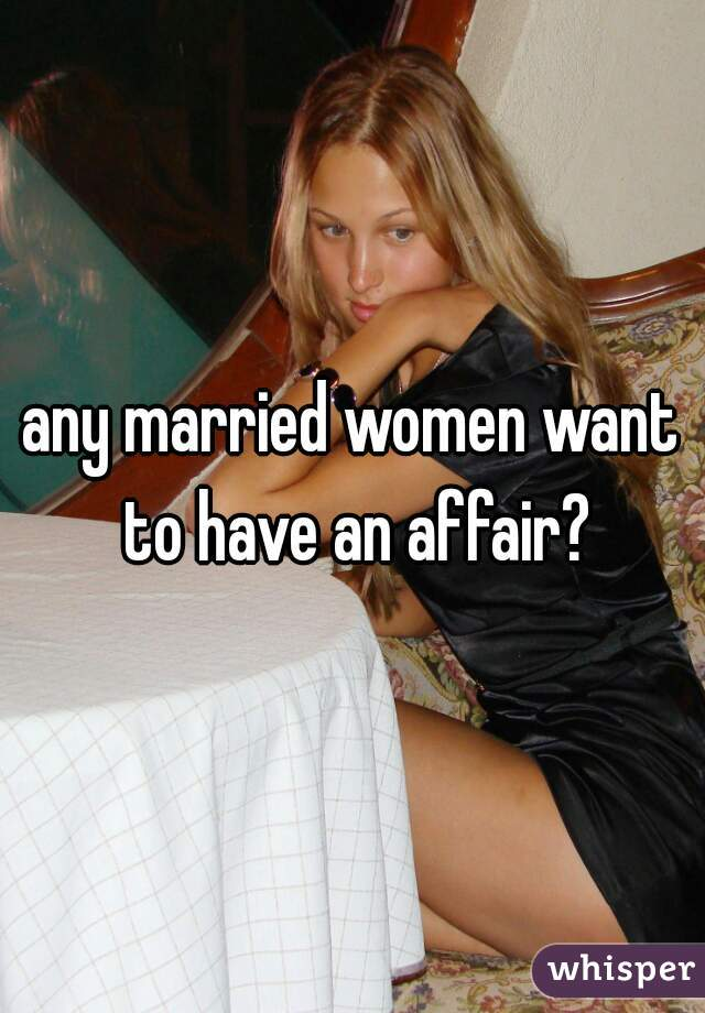 any married women want to have an affair?