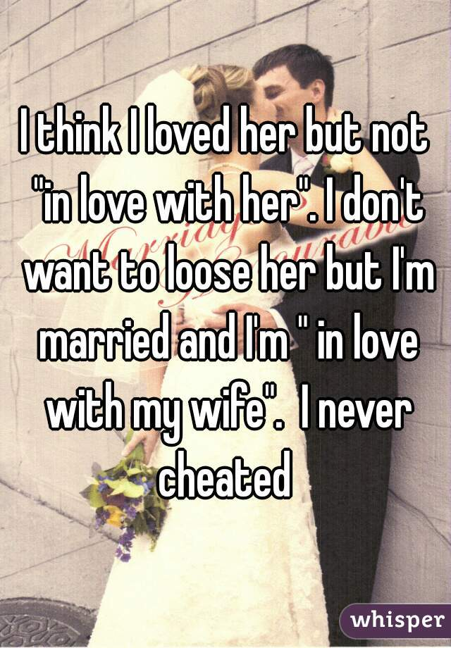 "I think I loved her but not ""in love with her"". I don't want to loose her but I'm married and I'm "" in love with my wife"".  I never cheated"