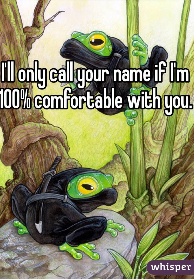 I'll only call your name if I'm 100% comfortable with you.