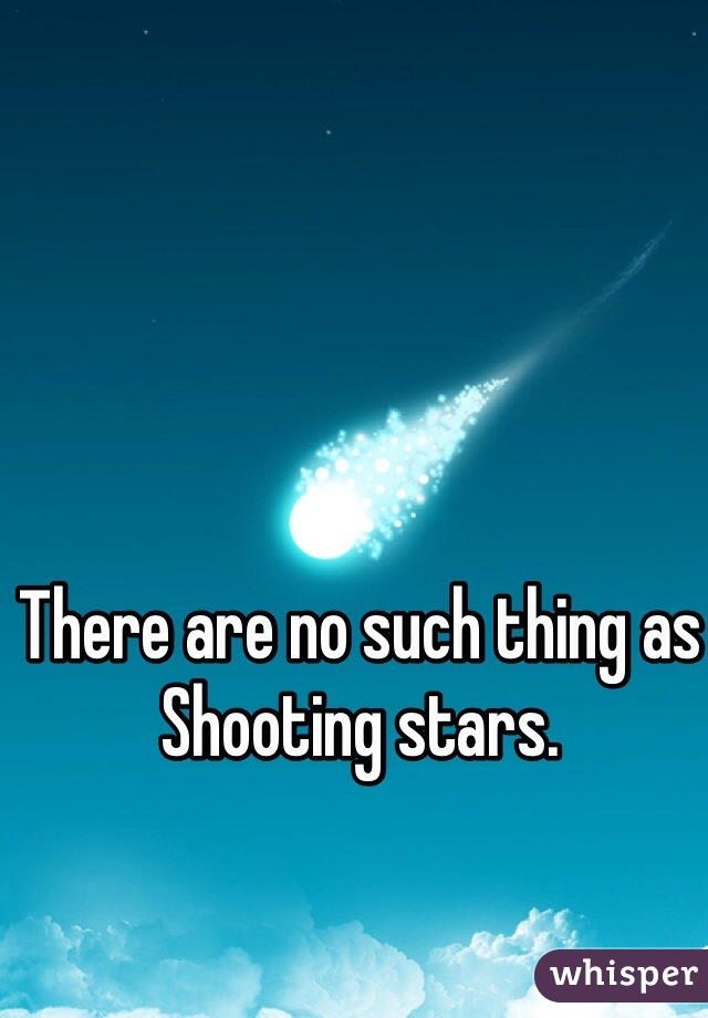 There are no such thing as  Shooting stars.