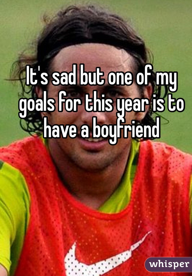It's sad but one of my goals for this year is to have a boyfriend