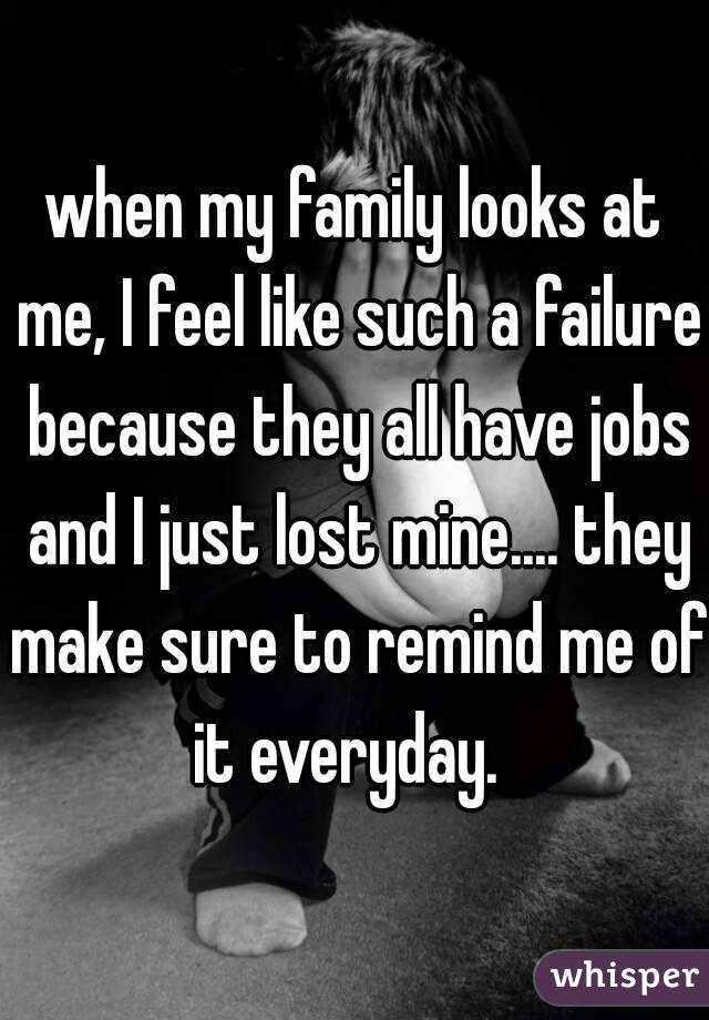 when my family looks at me, I feel like such a failure because they all have jobs and I just lost mine.... they make sure to remind me of it everyday.