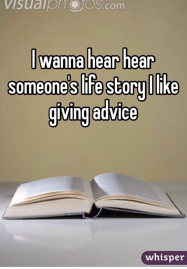 I wanna hear hear someone's life story I like giving advice