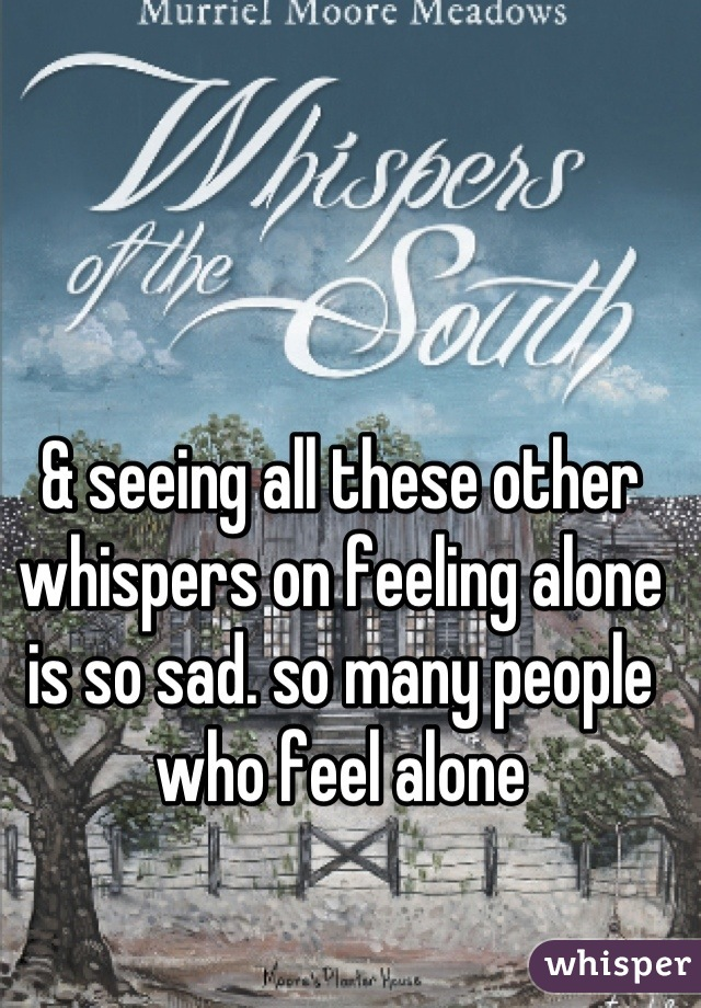 & seeing all these other whispers on feeling alone is so sad. so many people who feel alone