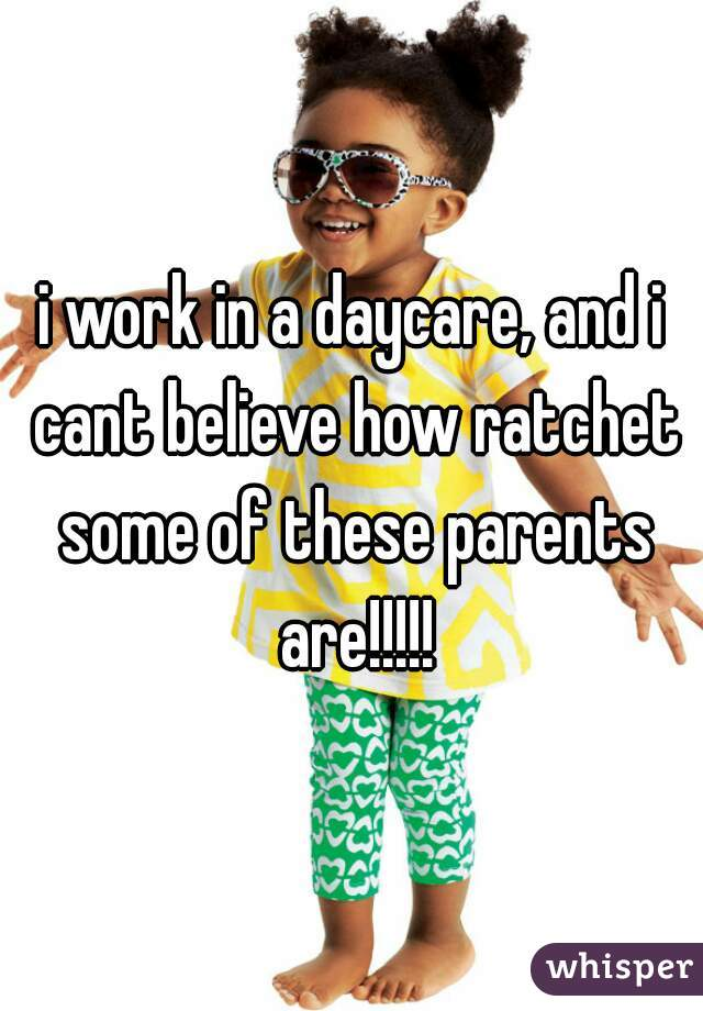 i work in a daycare, and i cant believe how ratchet some of these parents are!!!!!