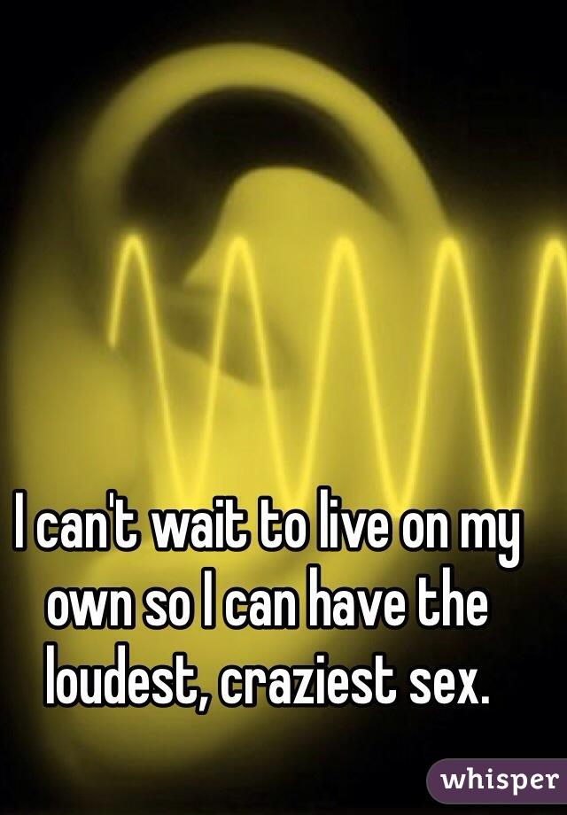 I can't wait to live on my own so I can have the loudest, craziest sex.