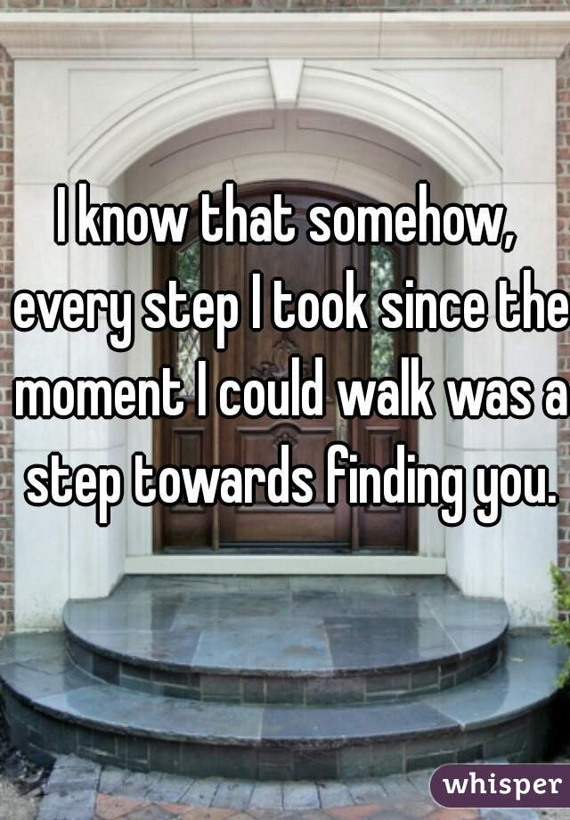 I know that somehow, every step I took since the moment I could walk was a step towards finding you.