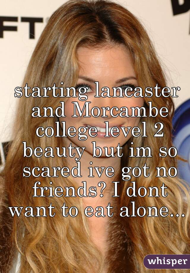 starting lancaster and Morcambe college level 2 beauty but im so scared ive got no friends? I dont want to eat alone...