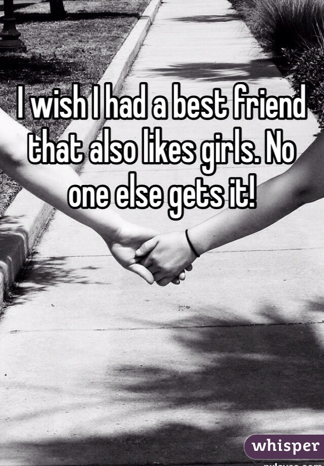 I wish I had a best friend that also likes girls. No one else gets it!
