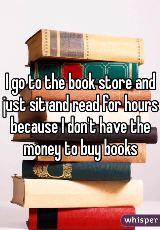 I go to the book store and just sit and read for hours because I don't have the money to buy books