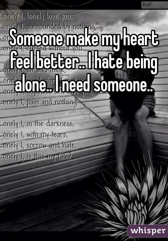 Someone make my heart feel better.. I hate being alone.. I need someone..