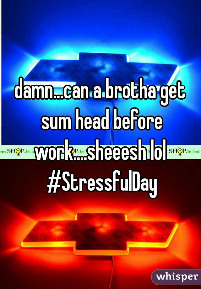 damn...can a brotha get sum head before work....sheeesh lol  #StressfulDay