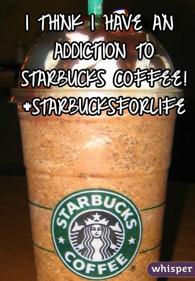 I THINK I HAVE AN ADDICTION TO STARBUCKS COFFEE! #STARBUCKSFORLIFE