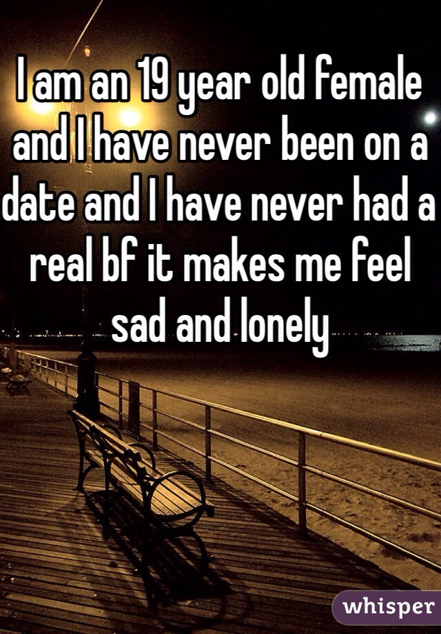 I am an 19 year old female and I have never been on a date and I have never had a real bf it makes me feel sad and lonely