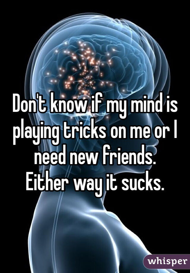Don't know if my mind is playing tricks on me or I need new friends. Either way it sucks.