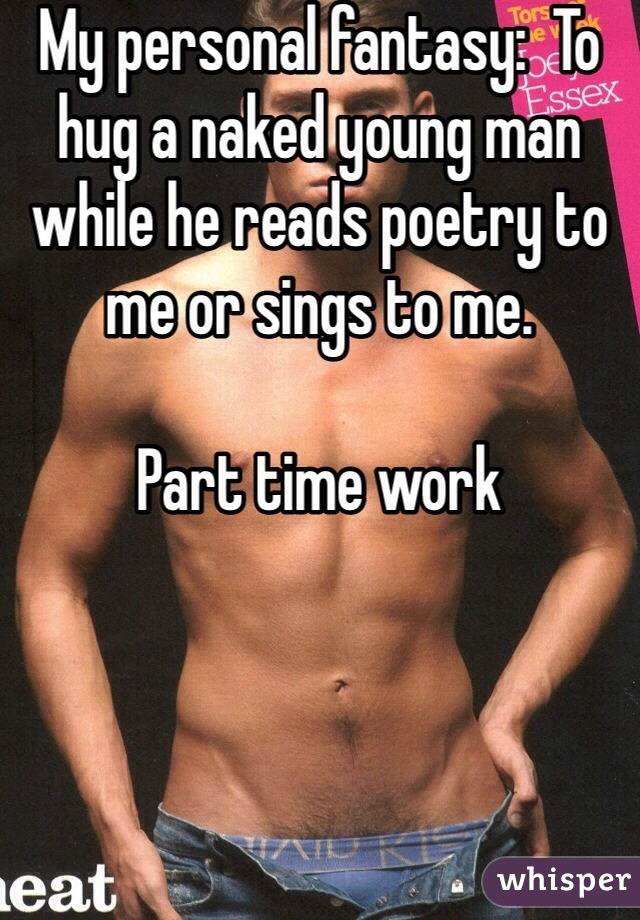 My personal fantasy:  To hug a naked young man while he reads poetry to me or sings to me.    Part time work
