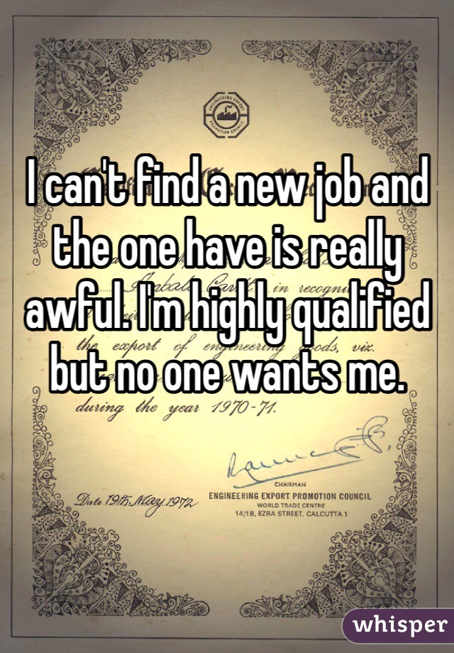 I can't find a new job and the one have is really awful. I'm highly qualified but no one wants me.