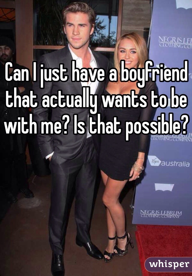 Can I just have a boyfriend that actually wants to be with me? Is that possible?