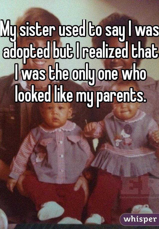 My sister used to say I was adopted but I realized that I was the only one who looked like my parents.