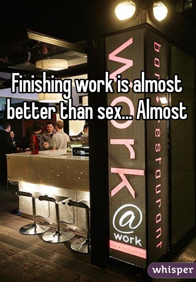 Finishing work is almost better than sex... Almost