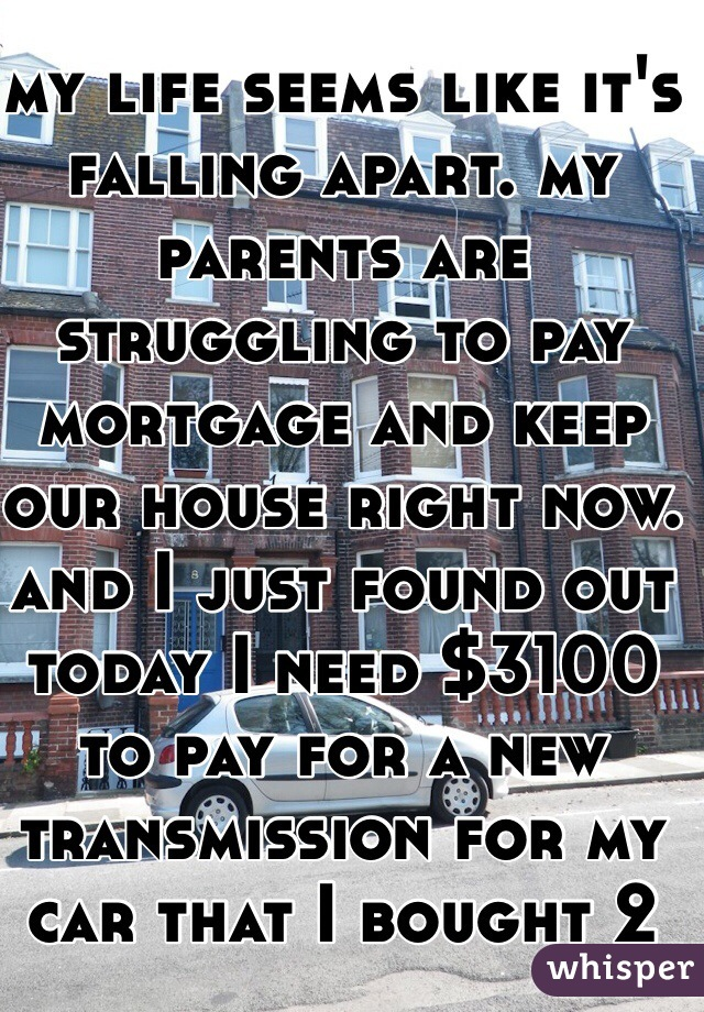 my life seems like it's falling apart. my parents are struggling to pay mortgage and keep our house right now. and I just found out today I need $3100 to pay for a new transmission for my car that I bought 2 months ago.