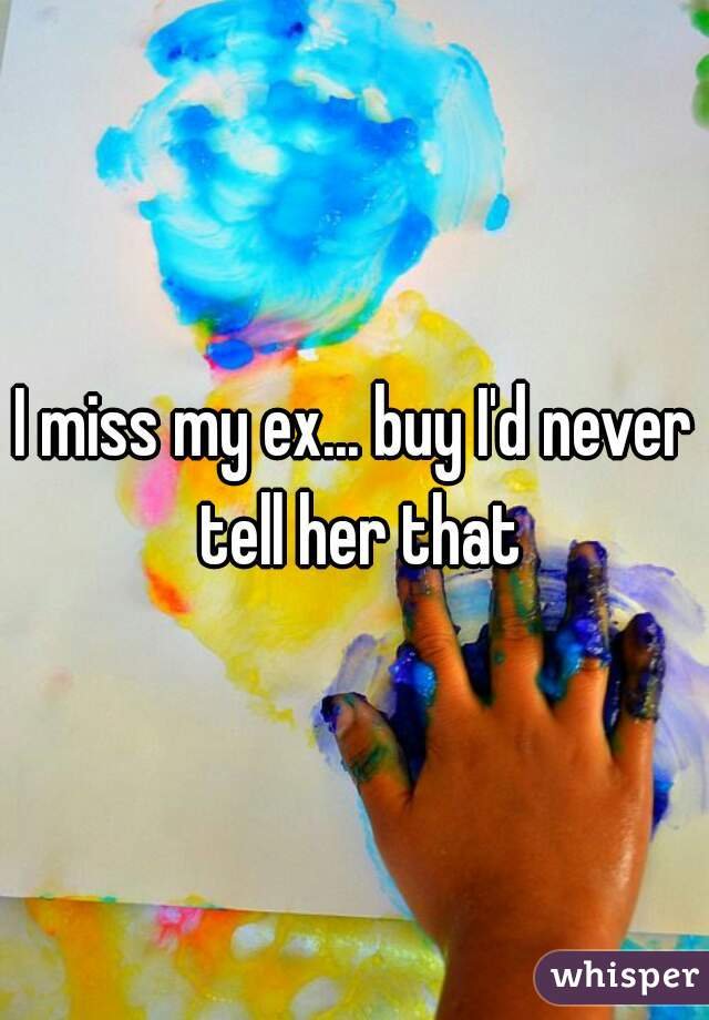 I miss my ex... buy I'd never tell her that
