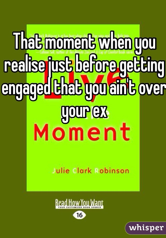 That moment when you realise just before getting engaged that you ain't over your ex