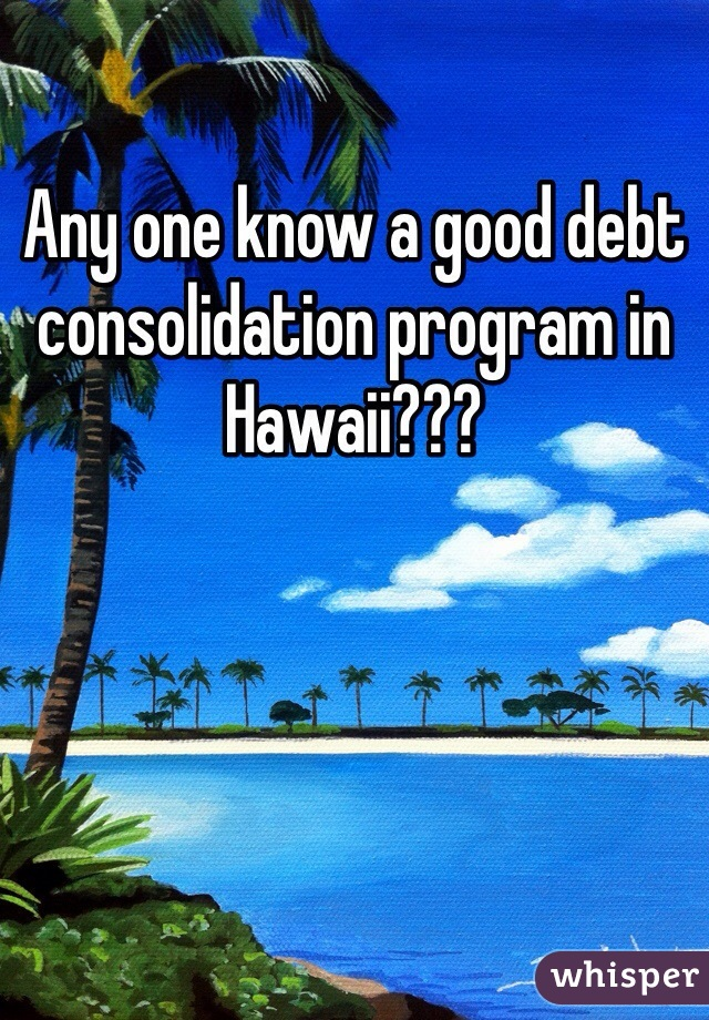Any one know a good debt consolidation program in Hawaii???