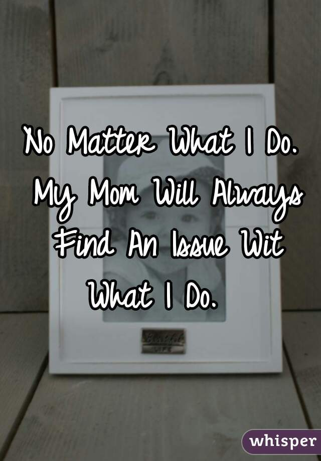 No Matter What I Do. My Mom Will Always Find An Issue Wit What I Do.