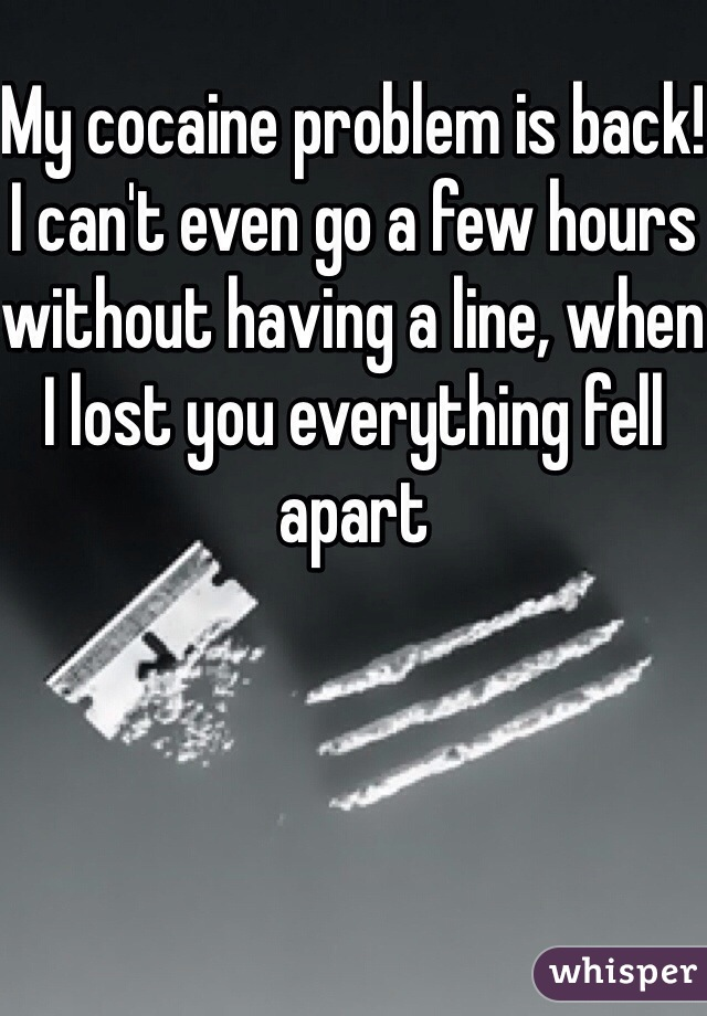 My cocaine problem is back! I can't even go a few hours without having a line, when I lost you everything fell apart