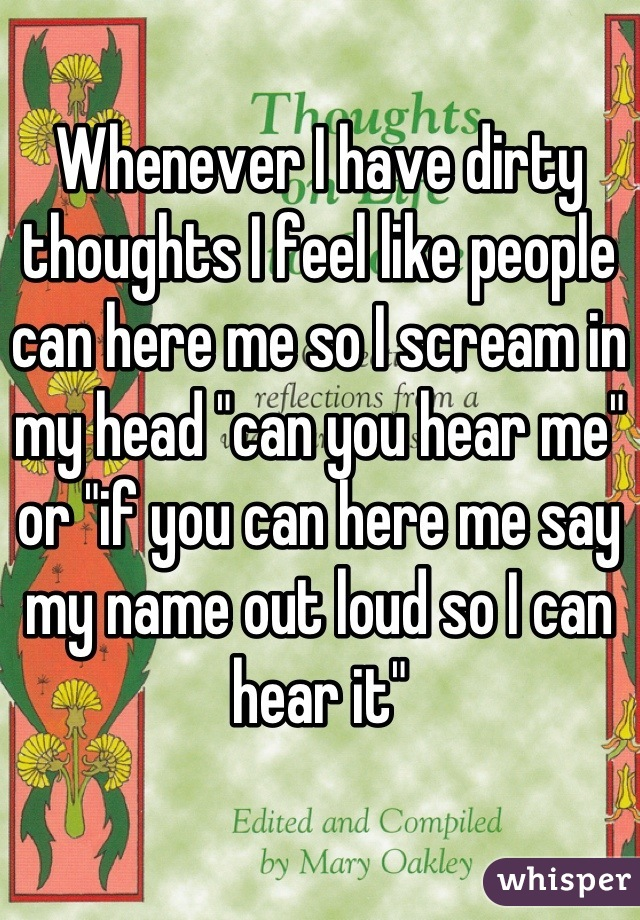 """Whenever I have dirty thoughts I feel like people can here me so I scream in my head """"can you hear me"""" or """"if you can here me say my name out loud so I can hear it"""""""