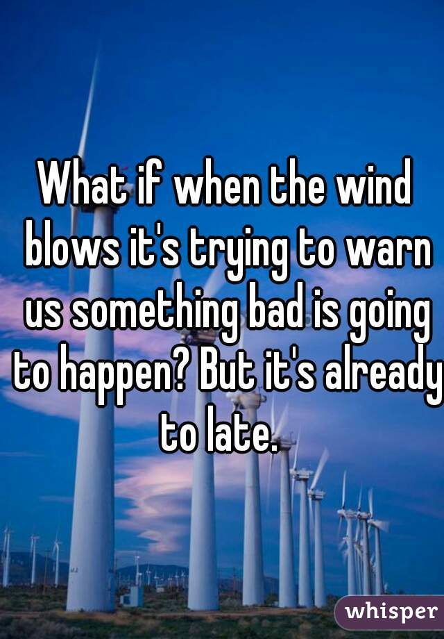 What if when the wind blows it's trying to warn us something bad is going to happen? But it's already to late.