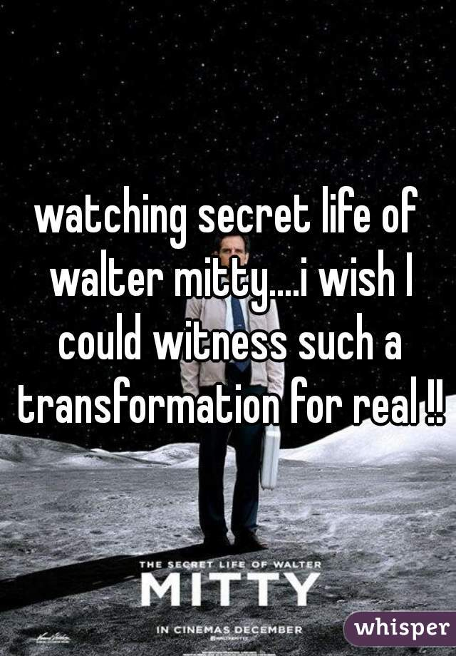 watching secret life of walter mitty....i wish I could witness such a transformation for real !!