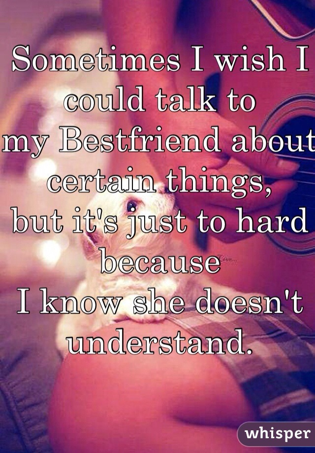 Sometimes I wish I could talk to my Bestfriend about certain things,  but it's just to hard because  I know she doesn't understand.