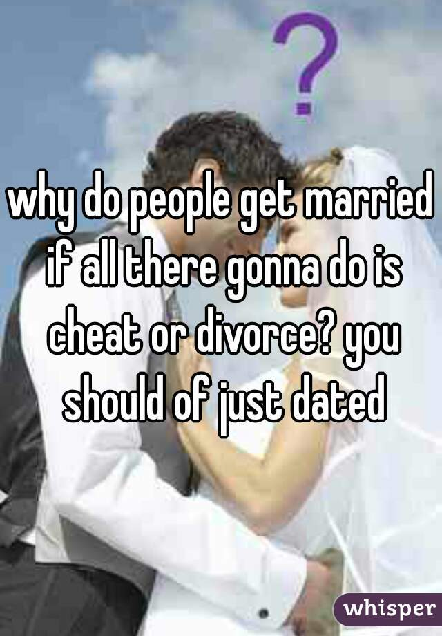 why do people get married if all there gonna do is cheat or divorce? you should of just dated